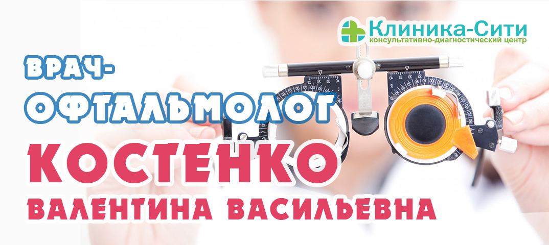 В «Клиника-Сити» ведет прием врач-офтальмолог высшей категории Костенко Валентина Васильевна